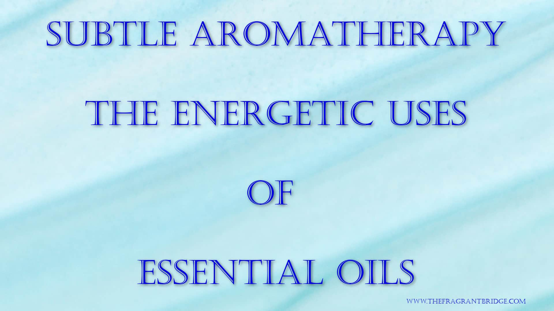 Subtle Aromatherapy - The Energetic Uses of Essential Oils