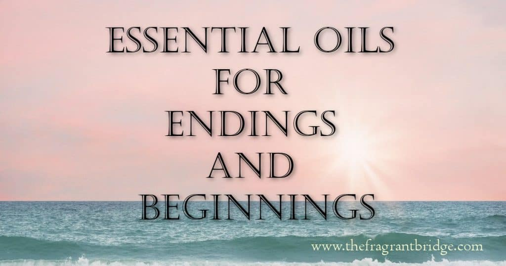 Essential oils for endings and beginnings