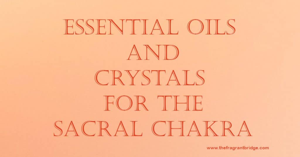 Essential Oils and Crystals For The Sacral Chakra